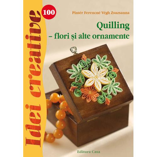 Editura Casa - Quilling - Flori si alte Ornamente 100 Idei Creative