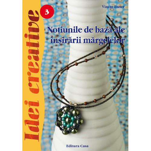 Notiuni de Baza ale Insirarii Margelelor 3 - Idei Creative, Editura Casa